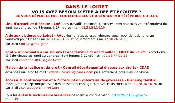 CONTACTEZ CES STRUCTURES PAR TÉLÉPHONE OU MAIL : Lieu d'accueil et d'écoute - LAé : des travailleurs sociaux, juristes, psychologues vous répondent du lundi au vendredi de 9 heures à 17 heures - tel : 02.38.52.10.10 / Aide aux victimes du Loiret - AVL : des juristes et psychologues vous répondent du lundi au vendredi pour Orléans au 02.38.62.31.62 et pour Montargis au 02.38.26.54.18. par mail : dir.avl@orange.fr / Centre d'information sur les droits des femmes et des familles - CIDFF du Loiret : entretiens téléphoniques du lundi au vendredi de 9 heures à 12h30 - tel : 02.38.77.02.33. par mail contact.cidff45@gmail.com / Maison de la justice et du droit - Conseil départemental d'accès aux droits - CDAD : échanges via la boîte mail : cdad45.covid19@gmail.com puis entretiens possibles via Skype. / Accès à la contraception et à l'interruption volontaire de grossesse - Planning familial : consultation téléphonique avec des conseillers conjugaux, travailleurs sociaux tel 02.38.70.00.20 ou par mail : contact@planning45.org / Pour les enfants victimes de violences pendant le confinement : https://allo119.gouv.fr/ tel : 119